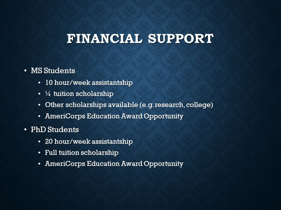 FINANCIAL SUPPORT MS Students MS Students 10 hour/week assistantship 10 hour/week assistantship ¼ tuition scholarship ¼ tuition scholarship Other scho