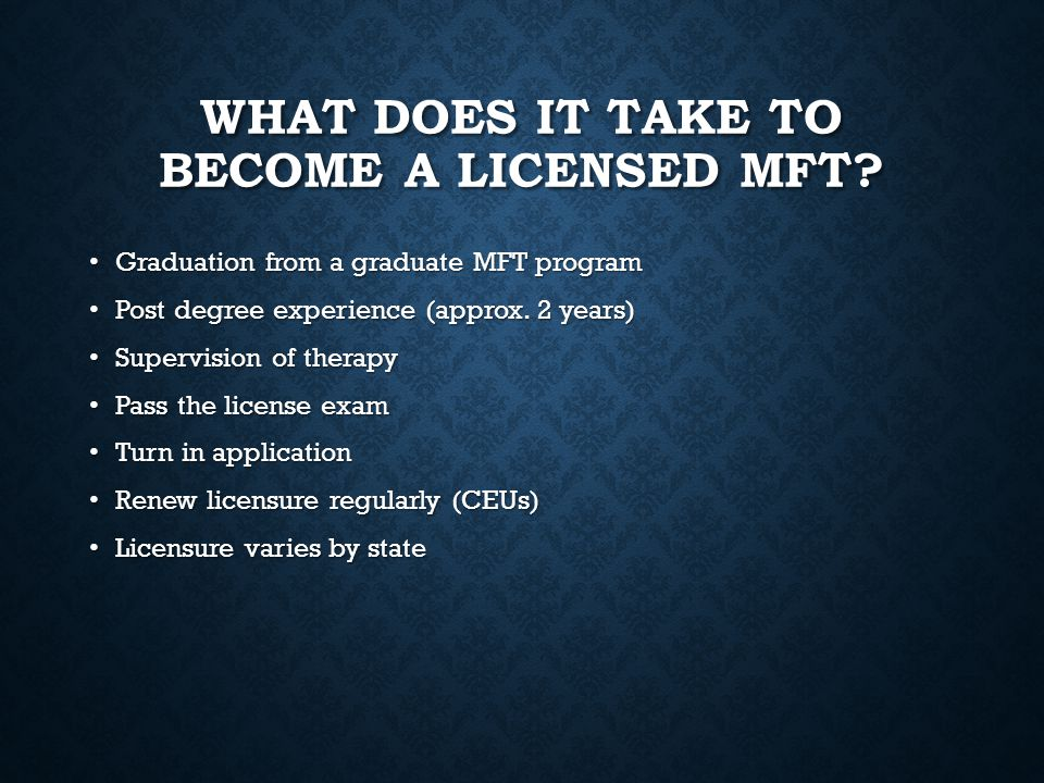 WHAT DOES IT TAKE TO BECOME A LICENSED MFT? Graduation from a graduate MFT program Graduation from a graduate MFT program Post degree experience (appr