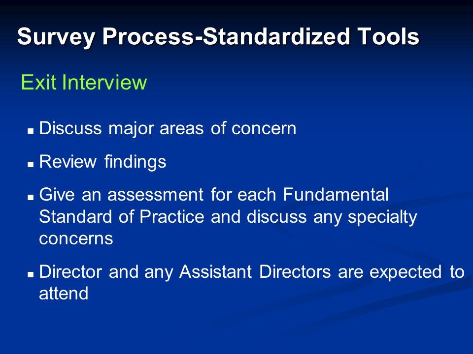 Survey Process-Standardized Tools Discuss major areas of concern Review findings Give an assessment for each Fundamental Standard of Practice and disc