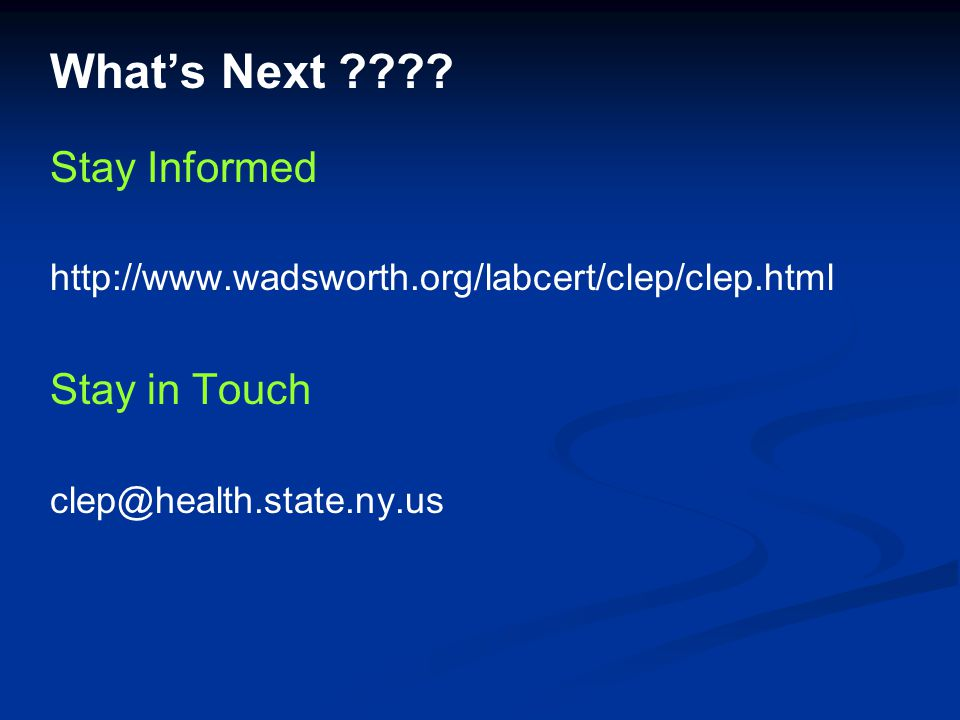 What's Next ???? Stay Informed http://www.wadsworth.org/labcert/clep/clep.html Stay in Touch clep@health.state.ny.us