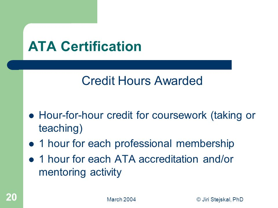 March 2004© Jiri Stejskal, PhD 20 ATA Certification Credit Hours Awarded Hour-for-hour credit for coursework (taking or teaching) 1 hour for each professional membership 1 hour for each ATA accreditation and/or mentoring activity