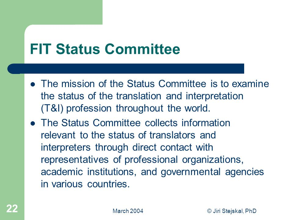 March 2004© Jiri Stejskal, PhD 22 FIT Status Committee The mission of the Status Committee is to examine the status of the translation and interpretation (T&I) profession throughout the world.