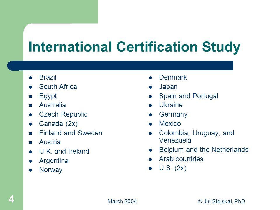 March 2004© Jiri Stejskal, PhD 4 International Certification Study Brazil South Africa Egypt Australia Czech Republic Canada (2x) Finland and Sweden Austria U.K.