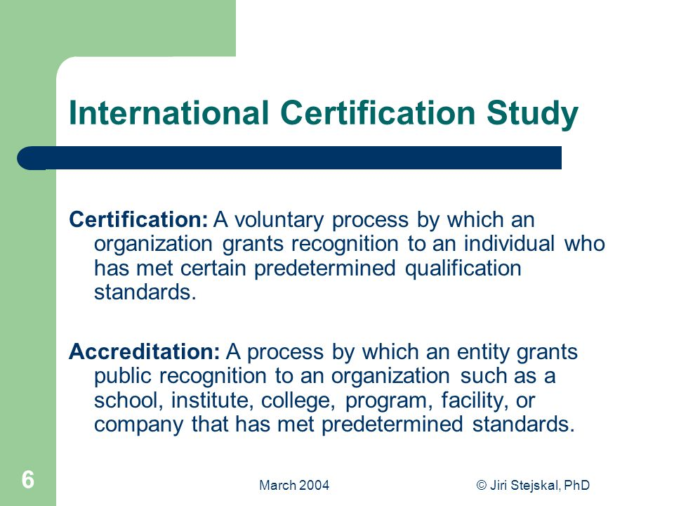 March 2004© Jiri Stejskal, PhD 6 International Certification Study Certification: A voluntary process by which an organization grants recognition to an individual who has met certain predetermined qualification standards.