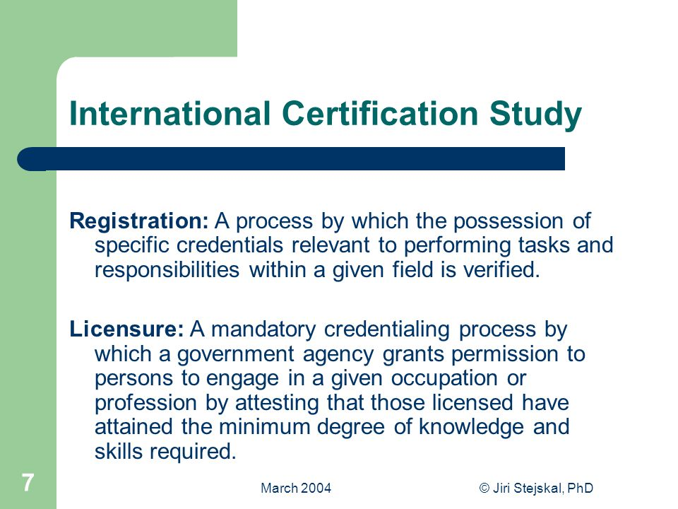 March 2004© Jiri Stejskal, PhD 7 International Certification Study Registration: A process by which the possession of specific credentials relevant to performing tasks and responsibilities within a given field is verified.