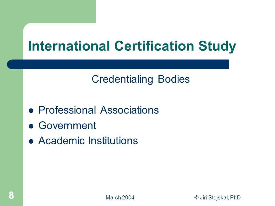 March 2004© Jiri Stejskal, PhD 8 International Certification Study Credentialing Bodies Professional Associations Government Academic Institutions