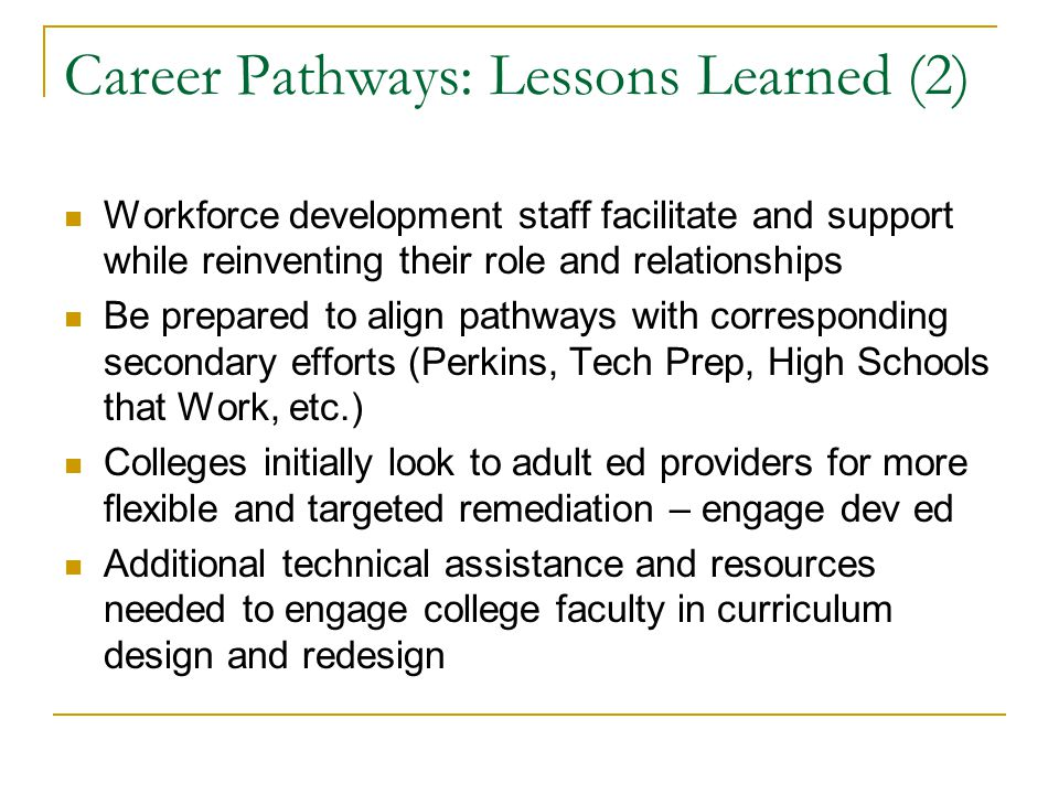 Career Pathways: Lessons Learned (2) Workforce development staff facilitate and support while reinventing their role and relationships Be prepared to align pathways with corresponding secondary efforts (Perkins, Tech Prep, High Schools that Work, etc.) Colleges initially look to adult ed providers for more flexible and targeted remediation – engage dev ed Additional technical assistance and resources needed to engage college faculty in curriculum design and redesign