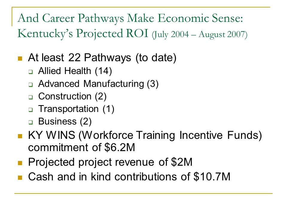 And Career Pathways Make Economic Sense: Kentucky's Projected ROI (July 2004 – August 2007) At least 22 Pathways (to date)  Allied Health (14)  Advanced Manufacturing (3)  Construction (2)  Transportation (1)  Business (2) KY WINS (Workforce Training Incentive Funds) commitment of $6.2M Projected project revenue of $2M Cash and in kind contributions of $10.7M