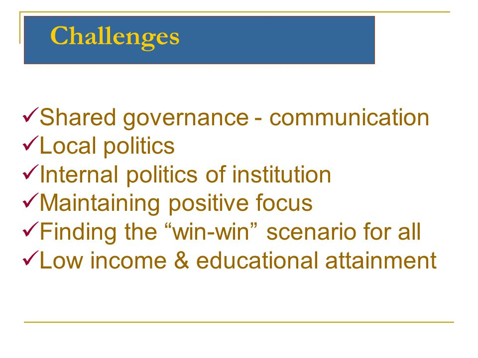 Challenges Shared governance - communication Local politics Internal politics of institution Maintaining positive focus Finding the win-win scenario for all Low income & educational attainment