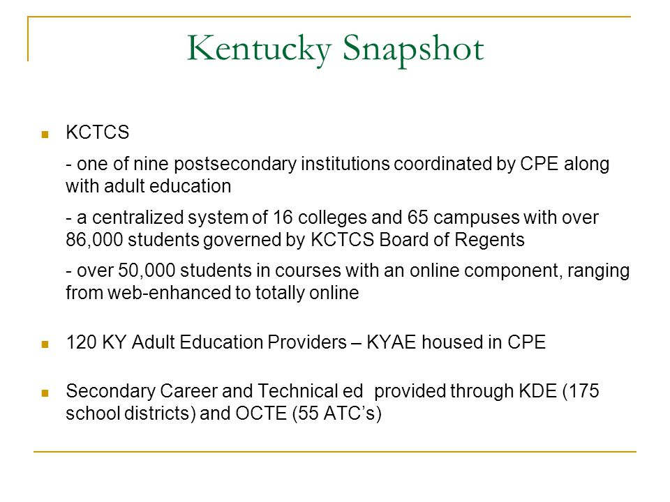 Kentucky Snapshot KCTCS - one of nine postsecondary institutions coordinated by CPE along with adult education - a centralized system of 16 colleges and 65 campuses with over 86,000 students governed by KCTCS Board of Regents - over 50,000 students in courses with an online component, ranging from web-enhanced to totally online 120 KY Adult Education Providers – KYAE housed in CPE Secondary Career and Technical ed provided through KDE (175 school districts) and OCTE (55 ATC's)