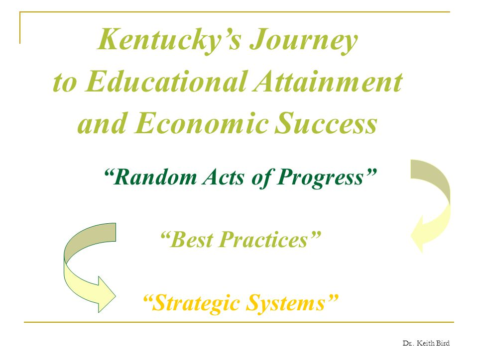 """Dr.. Keith Bird Kentucky's Journey to Educational Attainment and Economic Success """"Random Acts of Progress"""" """"Best Practices"""" """"Strategic Systems"""""""