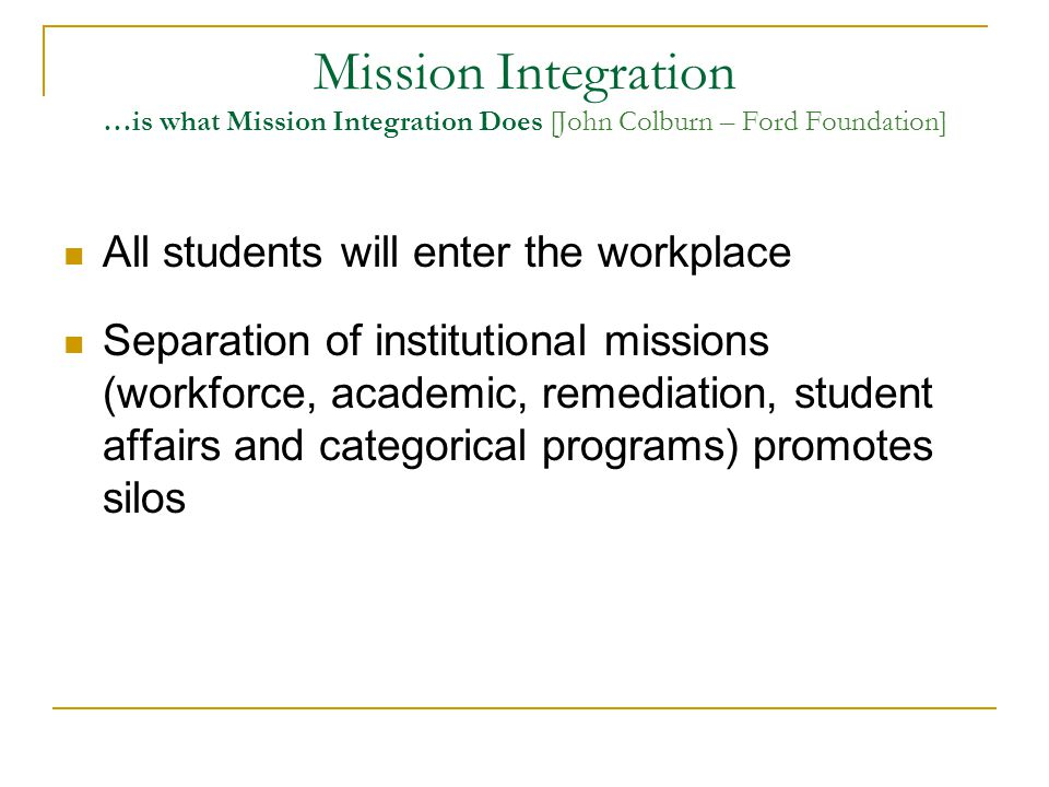 Mission Integration …is what Mission Integration Does [John Colburn – Ford Foundation] Public policy reinforces these silos; and changes in public policy can improve mission integration Students starting in one mission area transfer seamlessly to another Learning is flexible and targeted