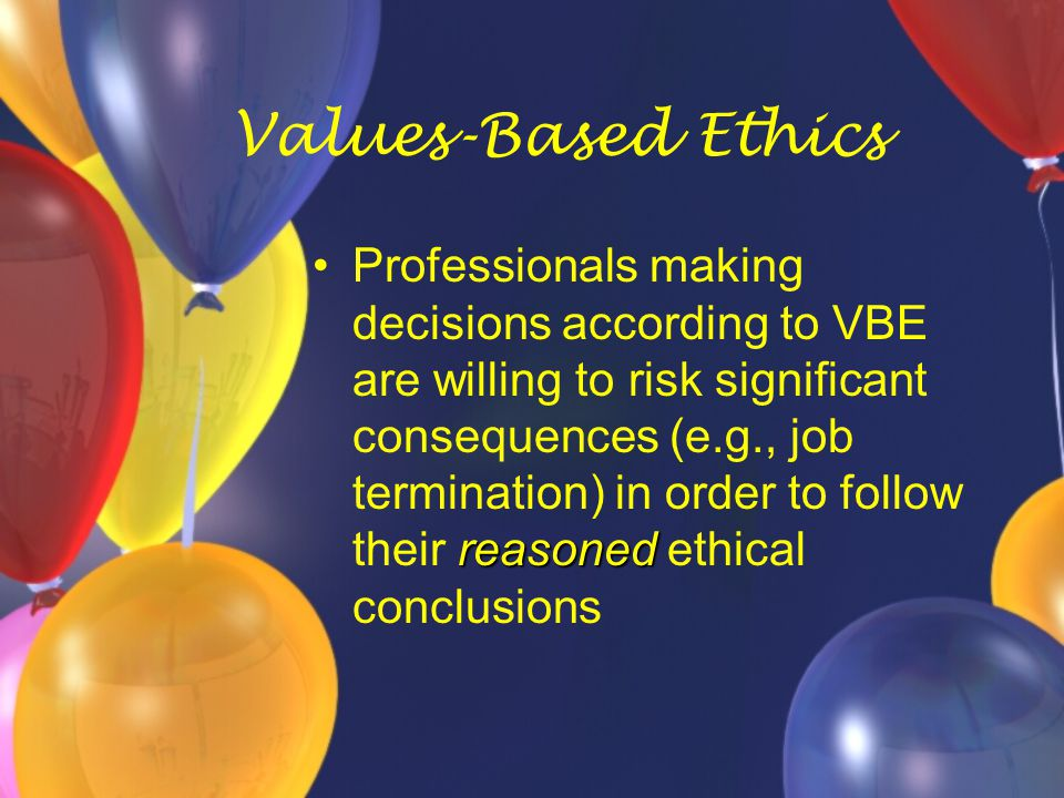 Values-Based Ethics reasonedProfessionals making decisions according to VBE are willing to risk significant consequences (e.g., job termination) in or