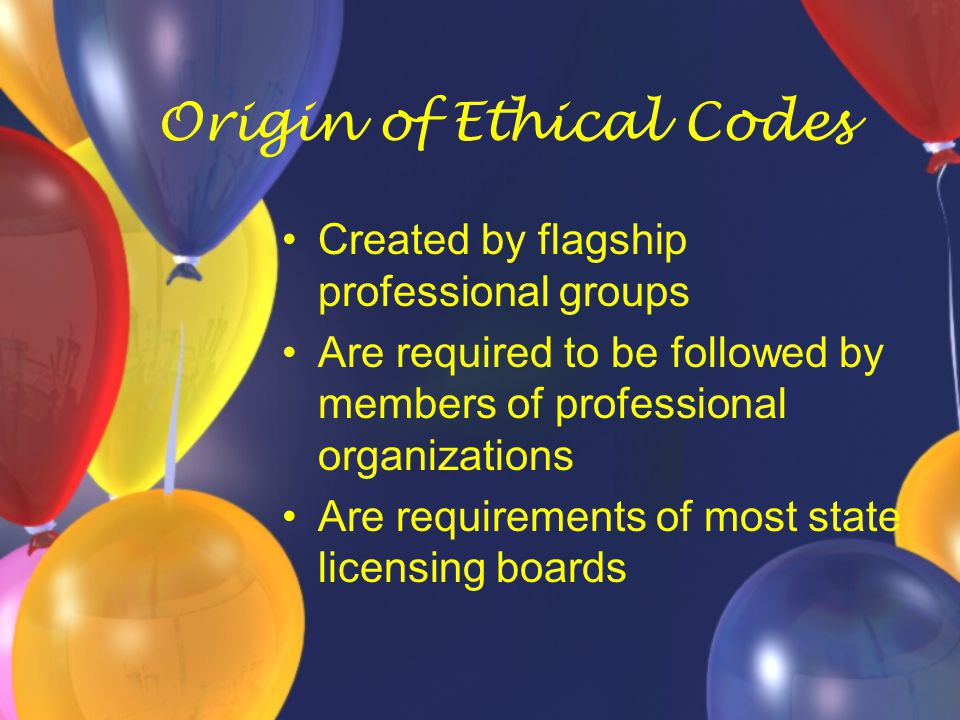 Origin of Ethical Codes Created by flagship professional groups Are required to be followed by members of professional organizations Are requirements
