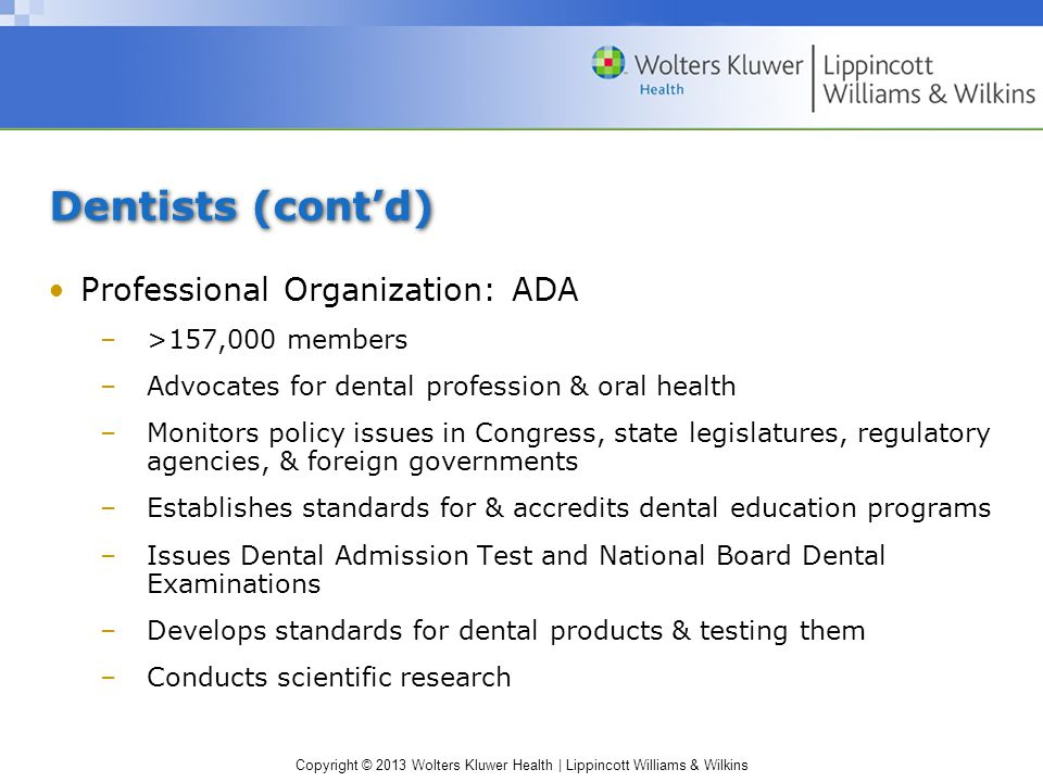Copyright © 2013 Wolters Kluwer Health | Lippincott Williams & Wilkins Dentists (cont'd) Professional Organization: ADA –>157,000 members –Advocates for dental profession & oral health –Monitors policy issues in Congress, state legislatures, regulatory agencies, & foreign governments –Establishes standards for & accredits dental education programs –Issues Dental Admission Test and National Board Dental Examinations –Develops standards for dental products & testing them –Conducts scientific research
