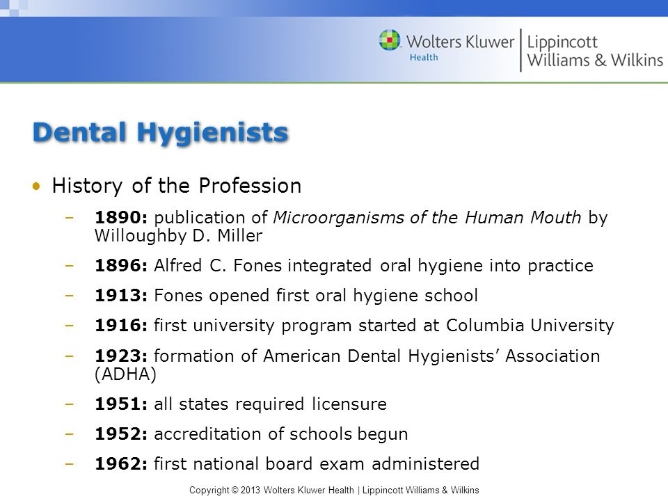 Copyright © 2013 Wolters Kluwer Health | Lippincott Williams & Wilkins Dental Hygienists History of the Profession –1890: publication of Microorganisms of the Human Mouth by Willoughby D.