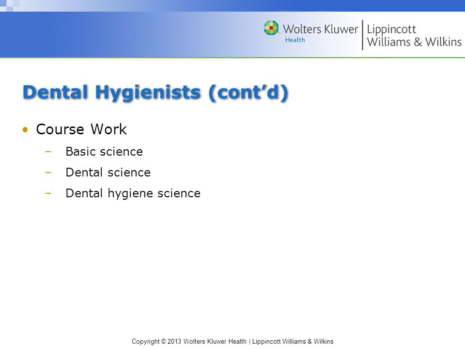 Copyright © 2013 Wolters Kluwer Health | Lippincott Williams & Wilkins Dental Hygienists (cont'd) Course Work –Basic science –Dental science –Dental hygiene science