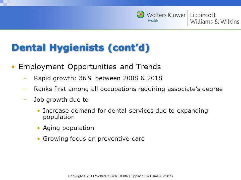 Copyright © 2013 Wolters Kluwer Health | Lippincott Williams & Wilkins Dental Hygienists (cont'd) Employment Opportunities and Trends –Rapid growth: 36% between 2008 & 2018 –Ranks first among all occupations requiring associate's degree –Job growth due to: Increase demand for dental services due to expanding population Aging population Growing focus on preventive care