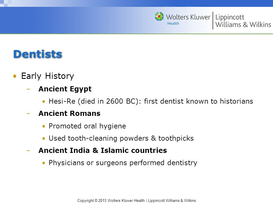 Copyright © 2013 Wolters Kluwer Health | Lippincott Williams & Wilkins Dentists Early History –Ancient Egypt Hesi-Re (died in 2600 BC): first dentist known to historians –Ancient Romans Promoted oral hygiene Used tooth-cleaning powders & toothpicks –Ancient India & Islamic countries Physicians or surgeons performed dentistry