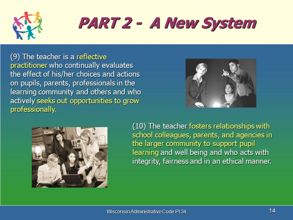 Wisconsin Administrative Code PI 34 14 PART 2 - A New System (9) The teacher is a reflective practitioner who continually evaluates the effect of his/