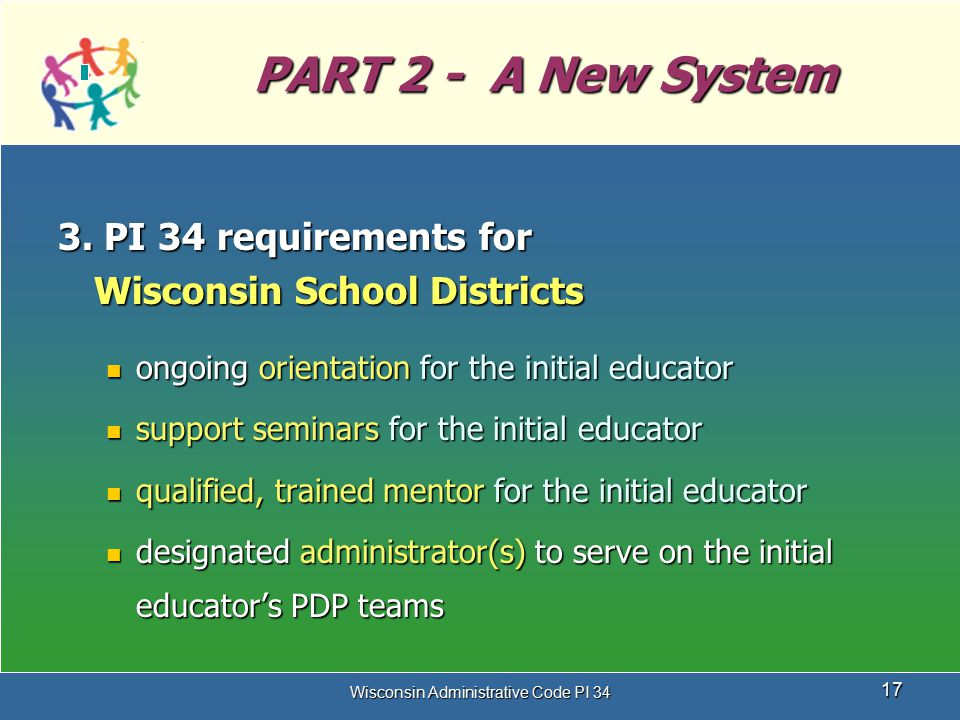 Wisconsin Administrative Code PI 34 17 PART 2 - A New System 3. PI 34 requirements for Wisconsin School Districts ongoing orientation for the initial
