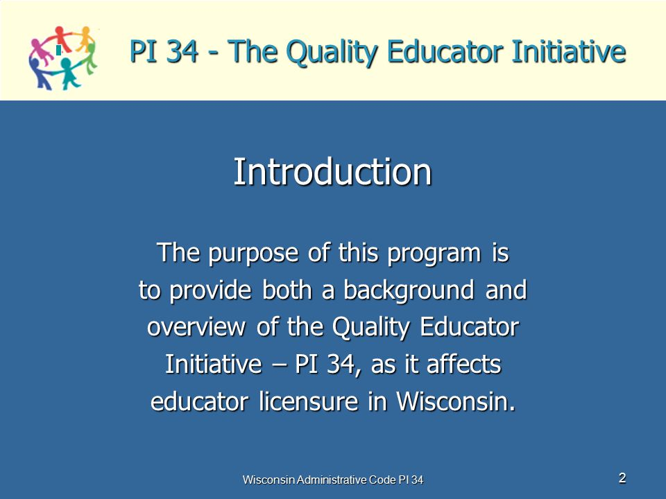 Wisconsin Administrative Code PI 34 2 PI 34 - The Quality Educator Initiative Introduction The purpose of this program is to provide both a background