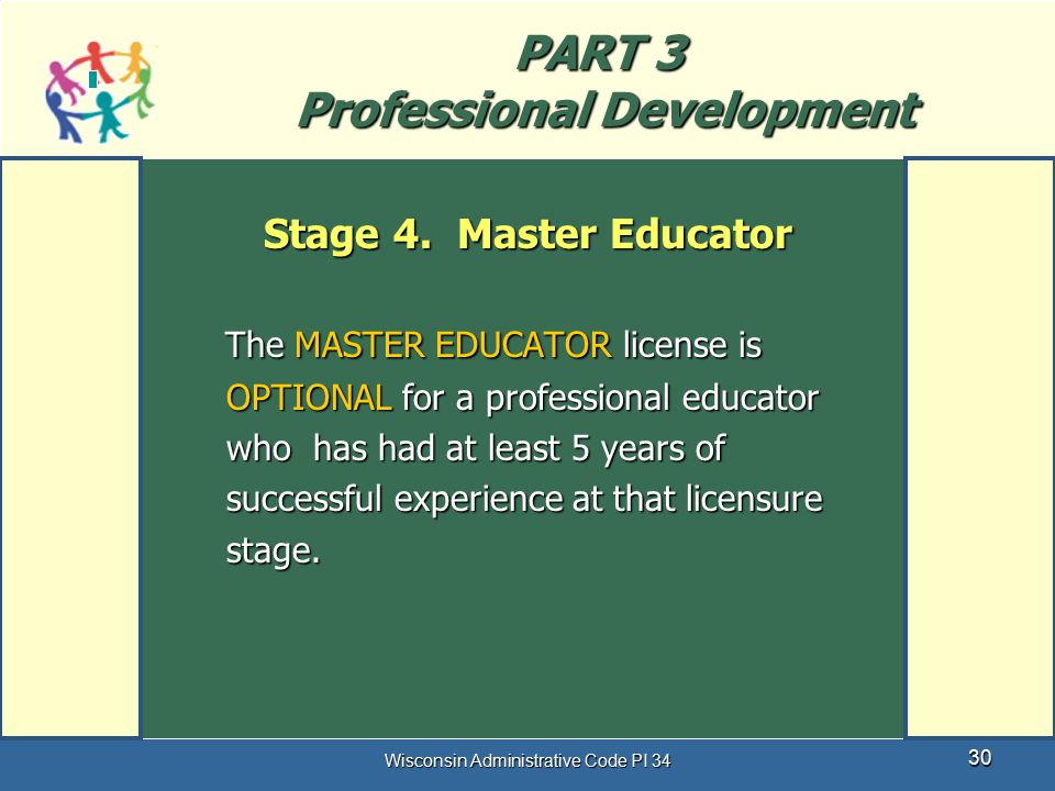 Wisconsin Administrative Code PI 34 30 PART 3 Professional Development The MASTER EDUCATOR license is OPTIONAL for a professional educator who has had