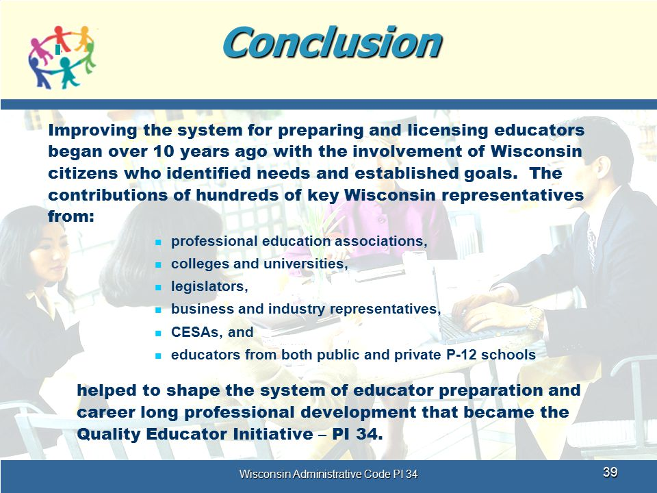 Wisconsin Administrative Code PI 34 39Conclusion Improving the system for preparing and licensing educators began over 10 years ago with the involveme