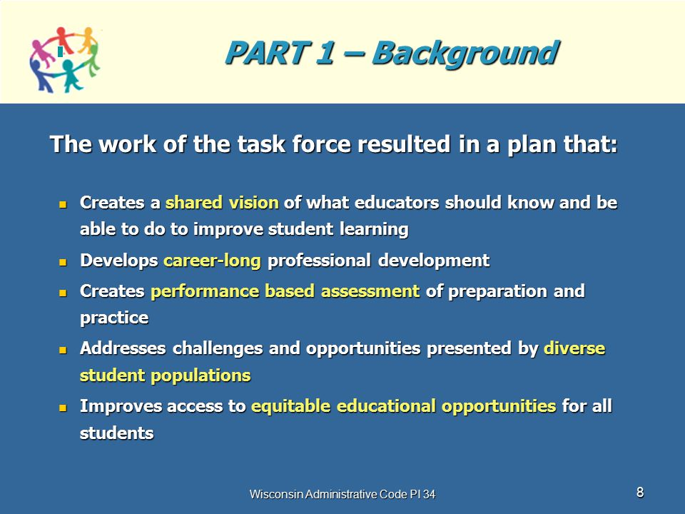 Wisconsin Administrative Code PI 34 8 PART 1 – Background The work of the task force resulted in a plan that: Creates a shared vision of what educator