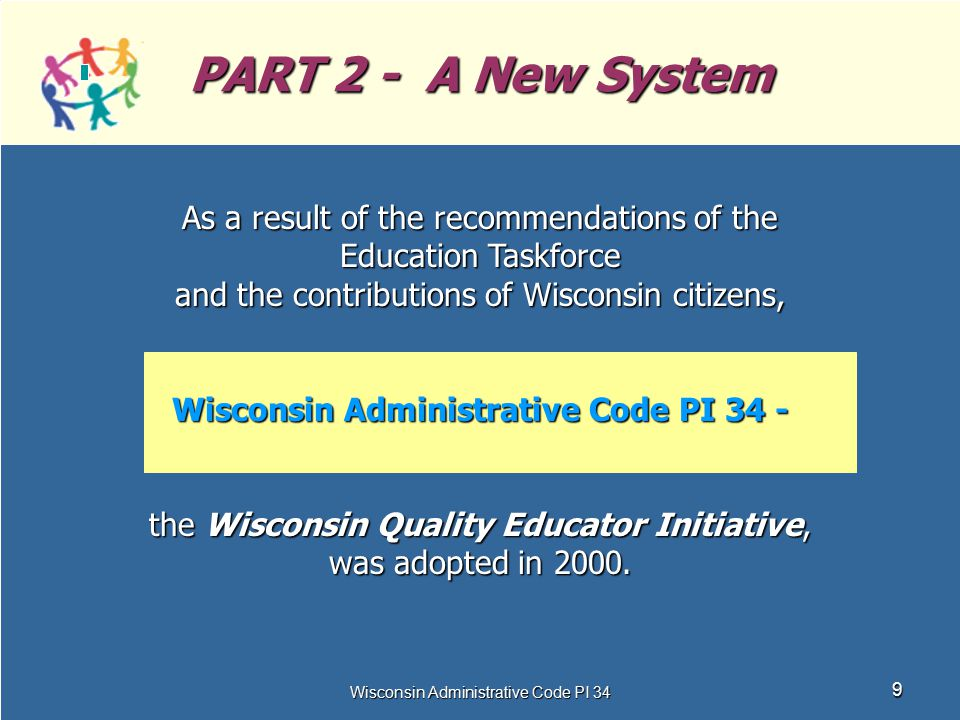Wisconsin Administrative Code PI 34 9 PART 2 - A New System As a result of the recommendations of the Education Taskforce and the contributions of Wis