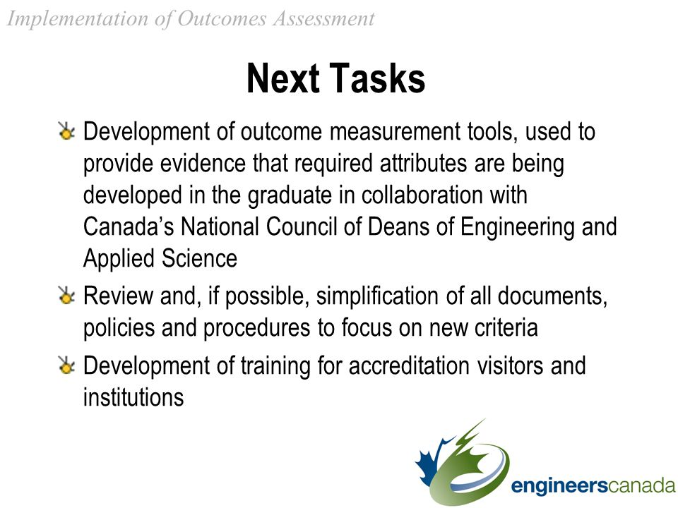 Next Tasks Development of outcome measurement tools, used to provide evidence that required attributes are being developed in the graduate in collaboration with Canada's National Council of Deans of Engineering and Applied Science Review and, if possible, simplification of all documents, policies and procedures to focus on new criteria Development of training for accreditation visitors and institutions Implementation of Outcomes Assessment