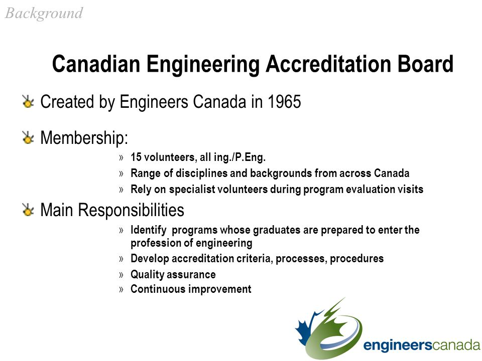 Canadian Engineering Accreditation Board Created by Engineers Canada in 1965 Membership: » 15 volunteers, all ing./P.Eng.