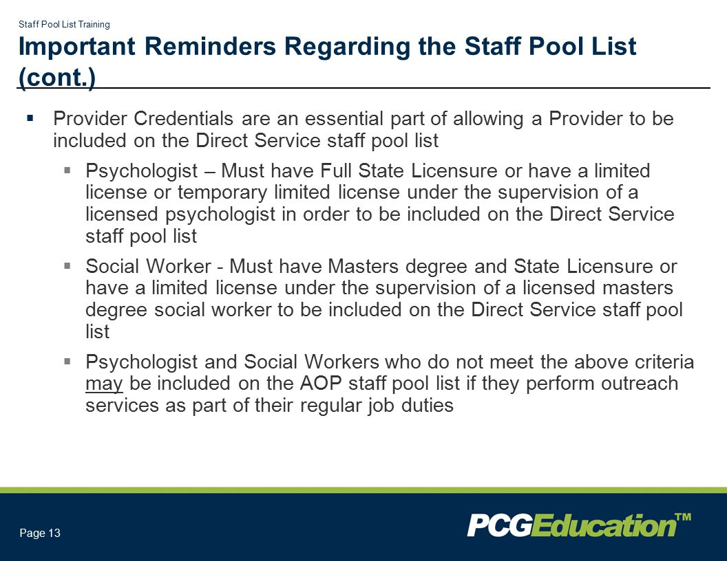 Staff Pool List Training Page 13 Important Reminders Regarding the Staff Pool List (cont.)  Provider Credentials are an essential part of allowing a Provider to be included on the Direct Service staff pool list  Psychologist – Must have Full State Licensure or have a limited license or temporary limited license under the supervision of a licensed psychologist in order to be included on the Direct Service staff pool list  Social Worker - Must have Masters degree and State Licensure or have a limited license under the supervision of a licensed masters degree social worker to be included on the Direct Service staff pool list  Psychologist and Social Workers who do not meet the above criteria may be included on the AOP staff pool list if they perform outreach services as part of their regular job duties