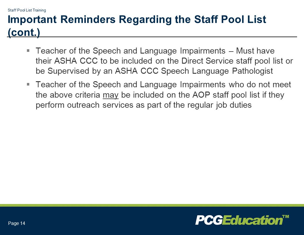 Staff Pool List Training Page 14 Important Reminders Regarding the Staff Pool List (cont.)  Teacher of the Speech and Language Impairments – Must have their ASHA CCC to be included on the Direct Service staff pool list or be Supervised by an ASHA CCC Speech Language Pathologist  Teacher of the Speech and Language Impairments who do not meet the above criteria may be included on the AOP staff pool list if they perform outreach services as part of the regular job duties