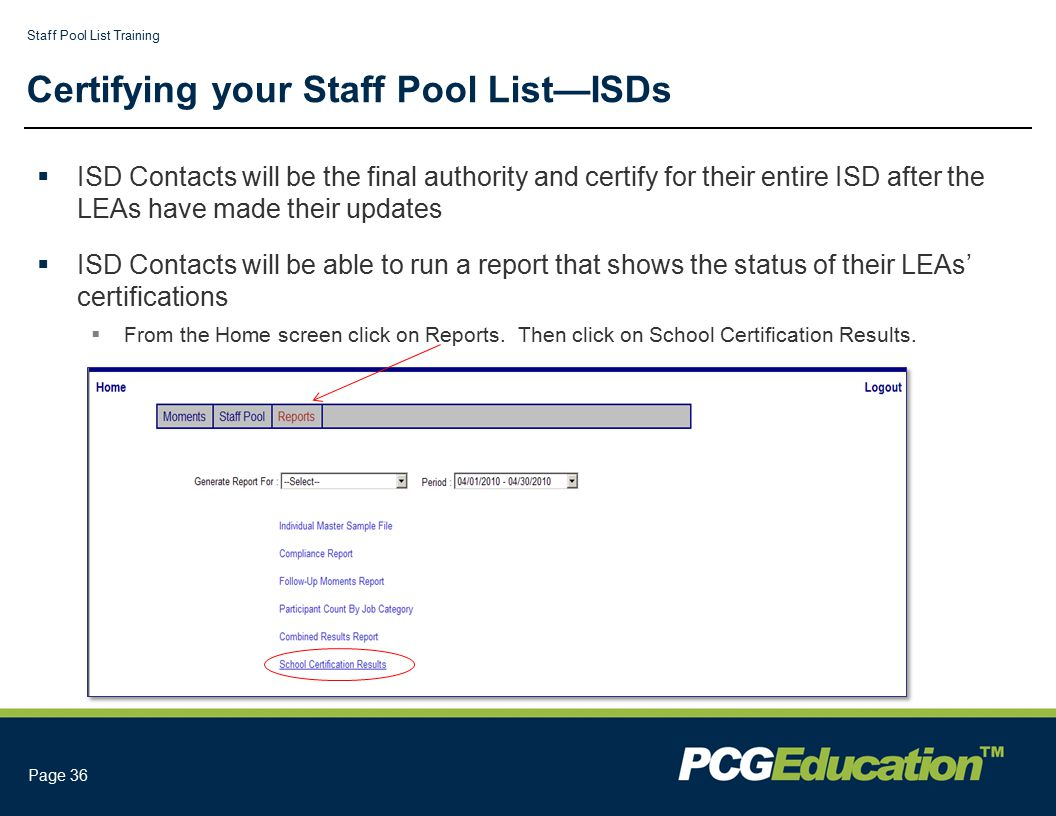 Staff Pool List Training Page 36 Certifying your Staff Pool List—ISDs  ISD Contacts will be the final authority and certify for their entire ISD after the LEAs have made their updates  ISD Contacts will be able to run a report that shows the status of their LEAs' certifications  From the Home screen click on Reports.