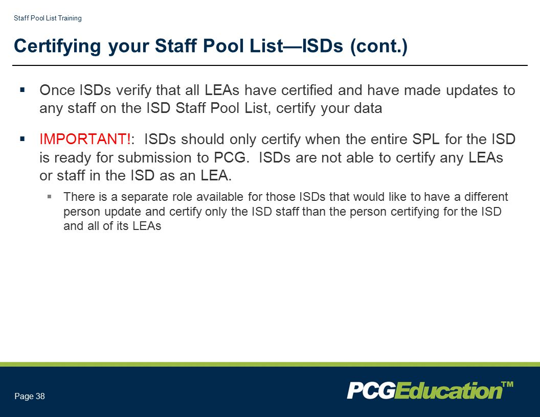 Staff Pool List Training Page 38 Certifying your Staff Pool List—ISDs (cont.)  Once ISDs verify that all LEAs have certified and have made updates to any staff on the ISD Staff Pool List, certify your data  IMPORTANT!: ISDs should only certify when the entire SPL for the ISD is ready for submission to PCG.