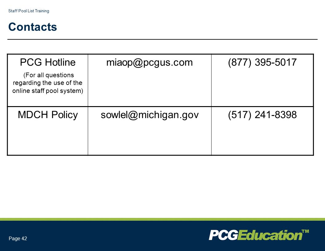 Staff Pool List Training Page 42 Contacts PCG Hotline (For all questions regarding the use of the online staff pool system) miaop@pcgus.com(877) 395-5017 MDCH Policysowlel@michigan.gov(517) 241-8398