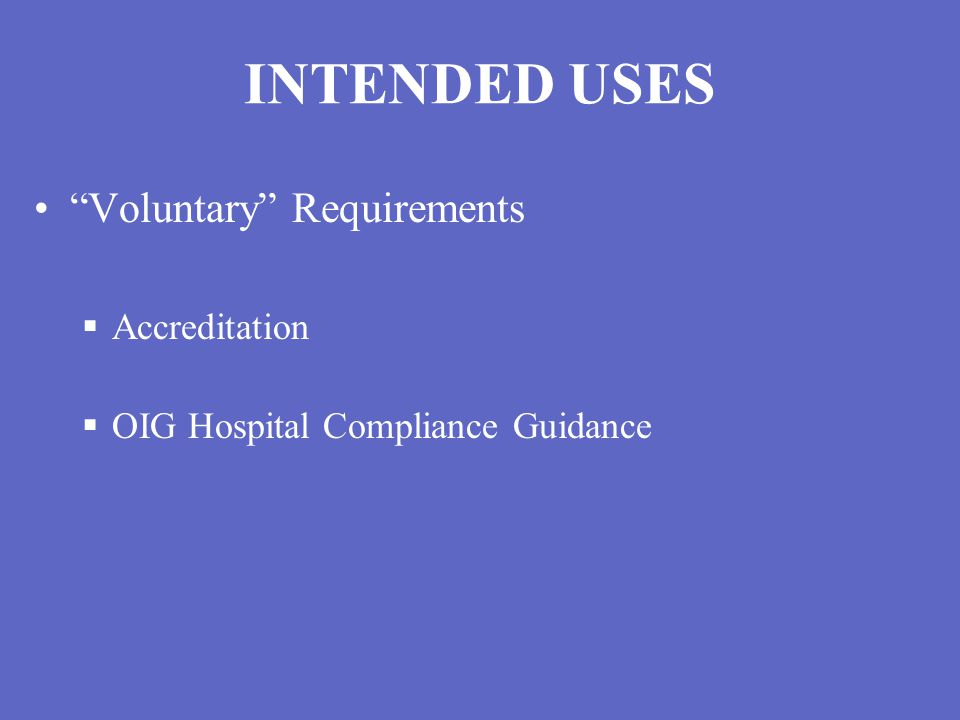INTENDED USES Voluntary Requirements  Accreditation  OIG Hospital Compliance Guidance