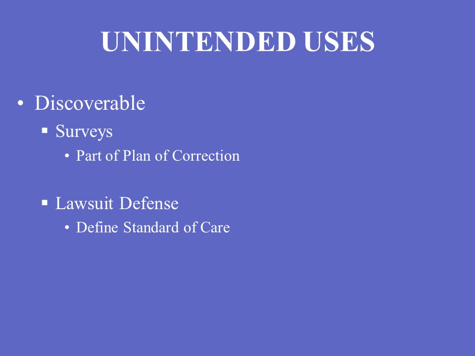 UNINTENDED USES Discoverable  Surveys Part of Plan of Correction  Lawsuit Defense Define Standard of Care