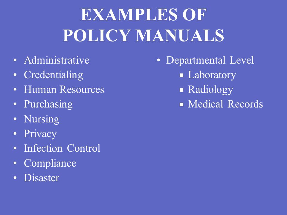 EXAMPLES OF POLICY MANUALS Administrative Departmental Level Credentialing ■ Laboratory Human Resources ■ Radiology Purchasing ■ Medical Records Nursing Privacy Infection Control Compliance Disaster