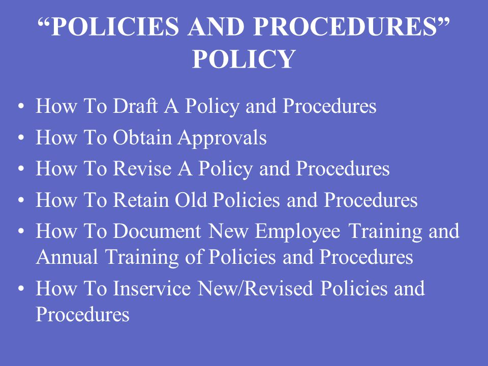 POLICIES AND PROCEDURES POLICY How To Draft A Policy and Procedures How To Obtain Approvals How To Revise A Policy and Procedures How To Retain Old Policies and Procedures How To Document New Employee Training and Annual Training of Policies and Procedures How To Inservice New/Revised Policies and Procedures