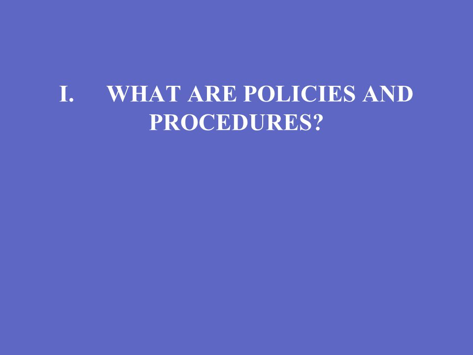 I.WHAT ARE POLICIES AND PROCEDURES?