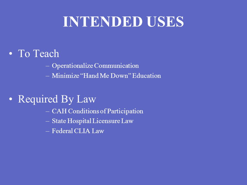 INTENDED USES To Teach –Operationalize Communication –Minimize Hand Me Down Education Required By Law –CAH Conditions of Participation –State Hospital Licensure Law –Federal CLIA Law
