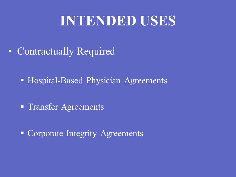 INTENDED USES Contractually Required  Hospital-Based Physician Agreements  Transfer Agreements  Corporate Integrity Agreements