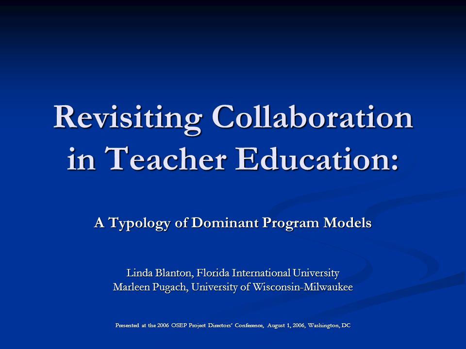 Revisiting Collaboration in Teacher Education: A Typology of Dominant Program Models Linda Blanton, Florida International University Marleen Pugach, University of Wisconsin-Milwaukee Presented at the 2006 OSEP Project Directors' Conference, August 1, 2006, Washington, DC