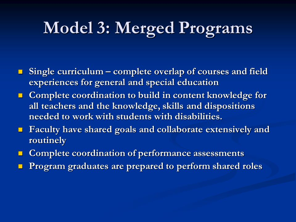 Model 3: Merged Programs Single curriculum – complete overlap of courses and field experiences for general and special education Single curriculum – complete overlap of courses and field experiences for general and special education Complete coordination to build in content knowledge for all teachers and the knowledge, skills and dispositions needed to work with students with disabilities.