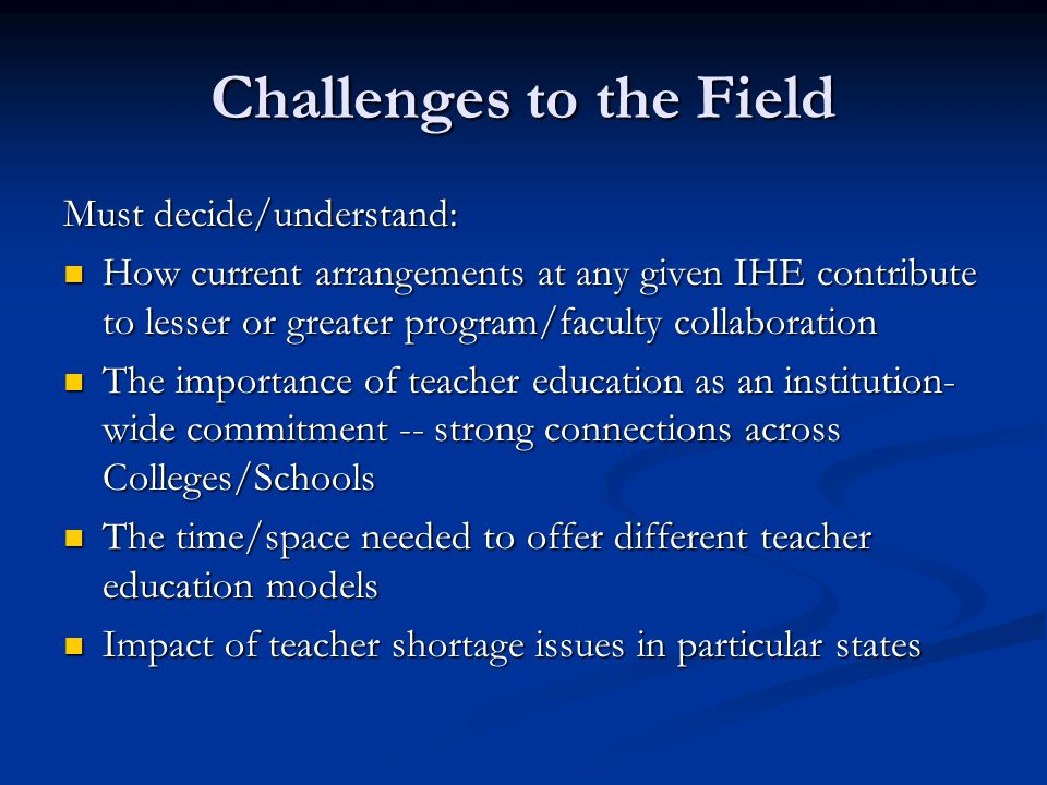 Challenges to the Field Must decide/understand: How current arrangements at any given IHE contribute to lesser or greater program/faculty collaboration How current arrangements at any given IHE contribute to lesser or greater program/faculty collaboration The importance of teacher education as an institution- wide commitment -- strong connections across Colleges/Schools The importance of teacher education as an institution- wide commitment -- strong connections across Colleges/Schools The time/space needed to offer different teacher education models The time/space needed to offer different teacher education models Impact of teacher shortage issues in particular states Impact of teacher shortage issues in particular states