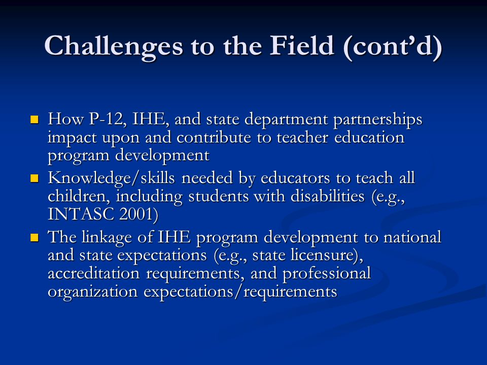 Challenges to the Field (cont'd) How P-12, IHE, and state department partnerships impact upon and contribute to teacher education program development How P-12, IHE, and state department partnerships impact upon and contribute to teacher education program development Knowledge/skills needed by educators to teach all children, including students with disabilities (e.g., INTASC 2001) Knowledge/skills needed by educators to teach all children, including students with disabilities (e.g., INTASC 2001) The linkage of IHE program development to national and state expectations (e.g., state licensure), accreditation requirements, and professional organization expectations/requirements The linkage of IHE program development to national and state expectations (e.g., state licensure), accreditation requirements, and professional organization expectations/requirements