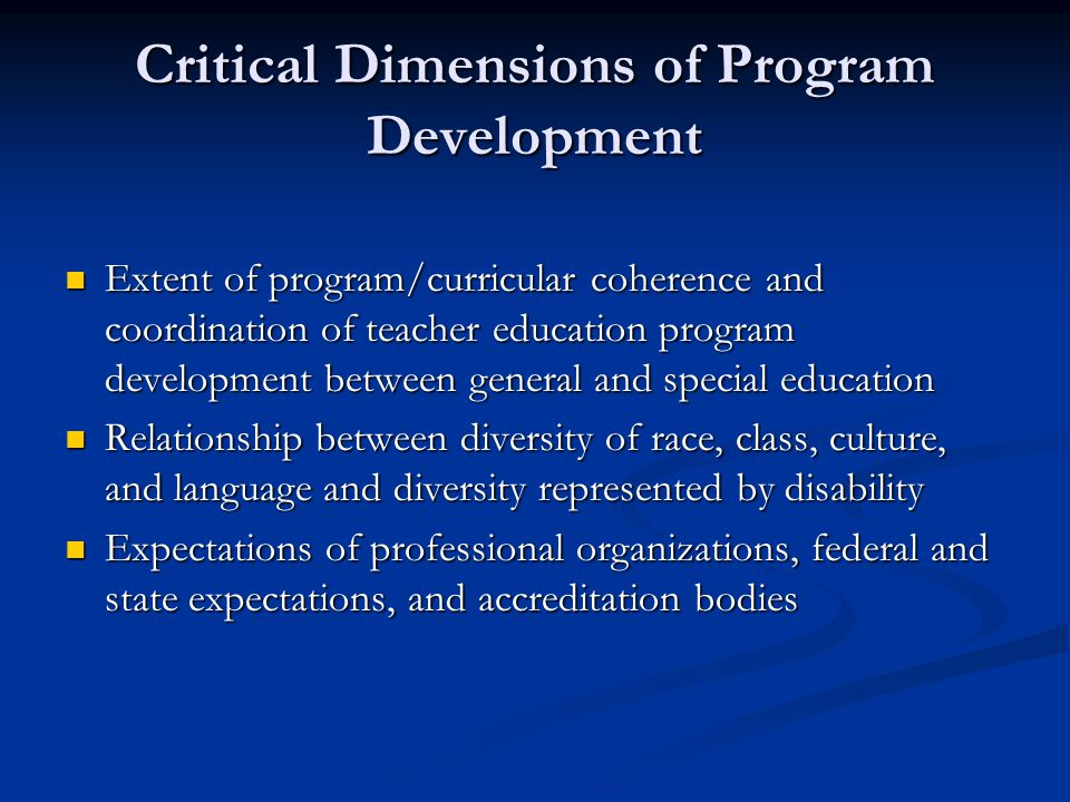 Critical Dimensions of Program Development Extent of program/curricular coherence and coordination of teacher education program development between general and special education Extent of program/curricular coherence and coordination of teacher education program development between general and special education Relationship between diversity of race, class, culture, and language and diversity represented by disability Relationship between diversity of race, class, culture, and language and diversity represented by disability Expectations of professional organizations, federal and state expectations, and accreditation bodies Expectations of professional organizations, federal and state expectations, and accreditation bodies