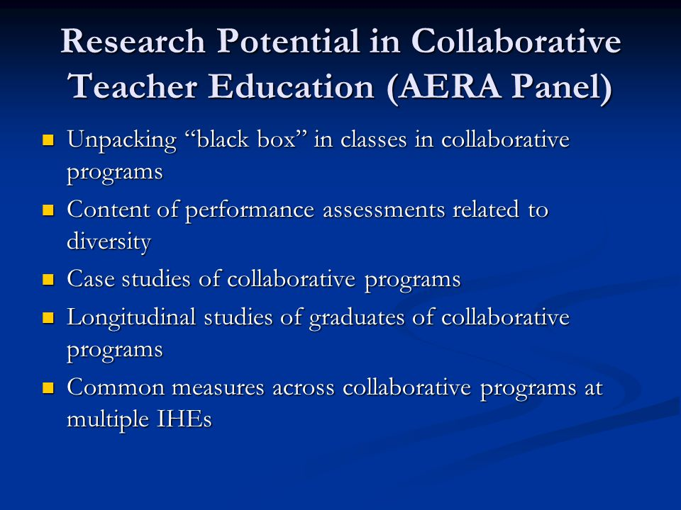 Research Potential in Collaborative Teacher Education (AERA Panel) Unpacking black box in classes in collaborative programs Unpacking black box in classes in collaborative programs Content of performance assessments related to diversity Content of performance assessments related to diversity Case studies of collaborative programs Case studies of collaborative programs Longitudinal studies of graduates of collaborative programs Longitudinal studies of graduates of collaborative programs Common measures across collaborative programs at multiple IHEs Common measures across collaborative programs at multiple IHEs